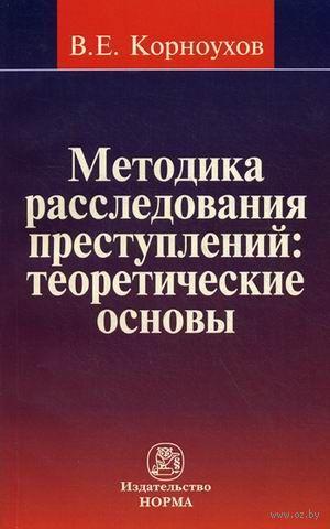 Методика расследования преступлений. Теоретические основы. Валентин Корноухов
