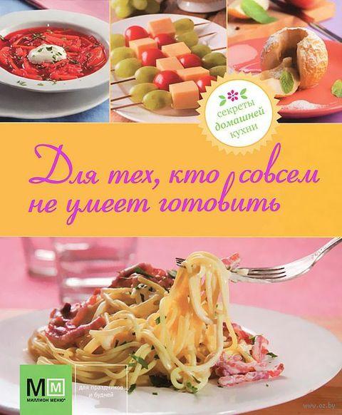 Для тех, кто совсем не умеет готовить