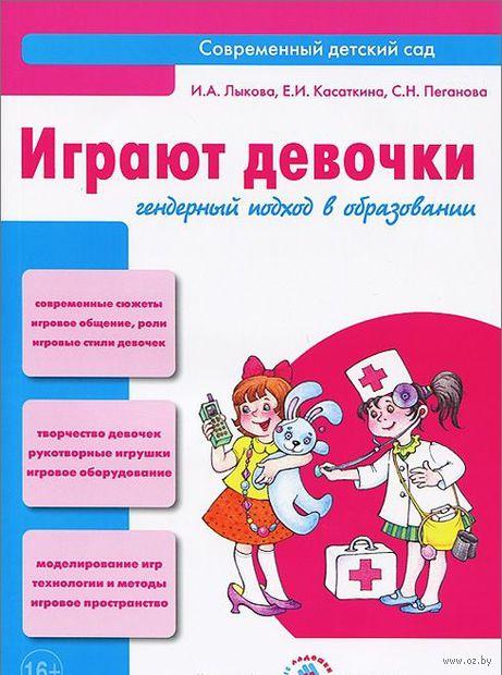 Играют девочки. Гендерный подход в образовании. Ирина Лыкова, С. Пеганова, Е. Касаткина