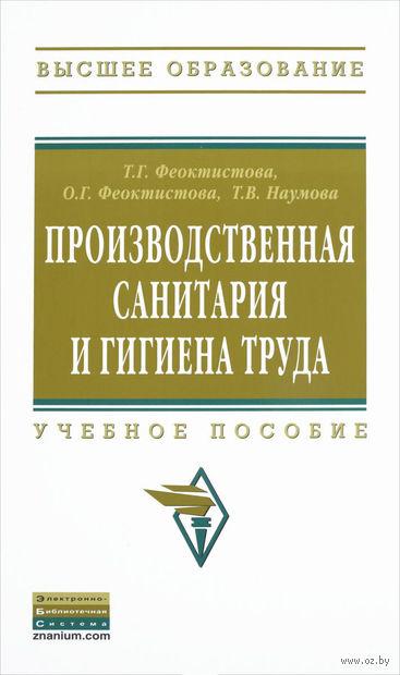 Производственная санитария и гигиена труда. Т. Феоктистова, О. Феоктистова, Т. Наумова