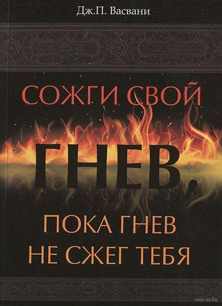 Сожги свой гнев, пока гнев не сжег тебя. Дж. Васвани