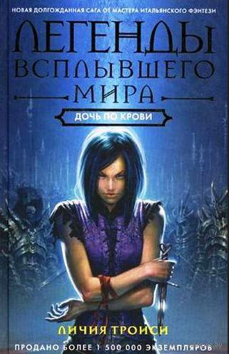 Легенды Всплывшего Мира. Книга 2. Дочь по крови. Личия Троиси