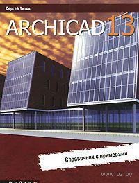 ArchiCAD 13. Справочник с примерами. Сергей Титов