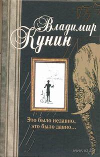 Это было недавно, это было давно.... Владимир Кунин