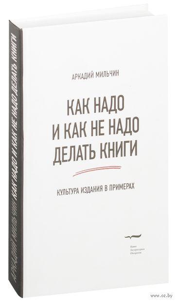 Как надо и как не надо делать книги. Культура издания в примерах. Аркадий Мильчин