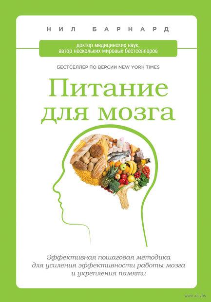 Питание для мозга. Эффективная пошаговая методика для усиления эффективности работы мозга и укрепления памяти. Нил Барнард
