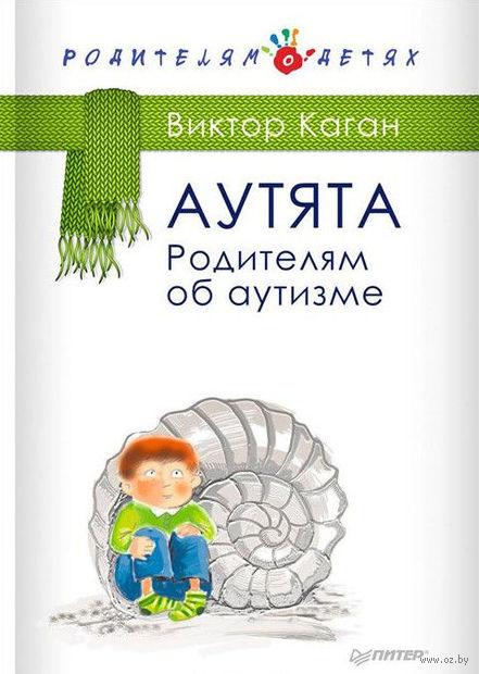 Аутята. Родителям об аутизме. Виктор Каган