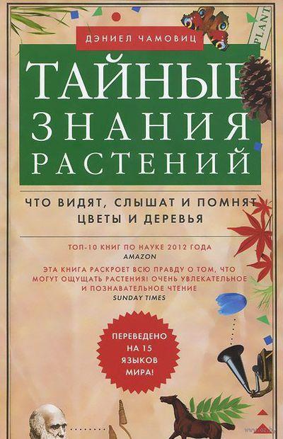 Тайные знания растений. Что видят, слышат и понимают цветы и деревья. Дэниел Чамовиц