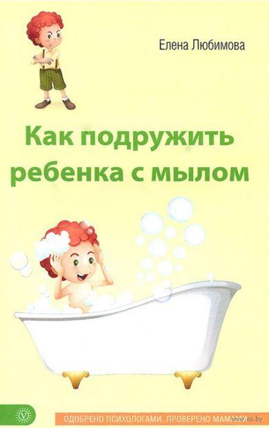 Как подружить ребенка с мылом. Елена Любимова