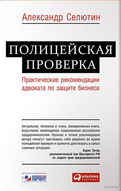 Полицейская проверка. Практические рекомендации адвоката по защите бизнеса. Александр Селютин
