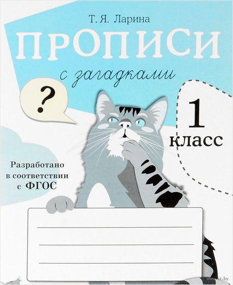 Прописи с загадками. 1 класс. Т. Ларина