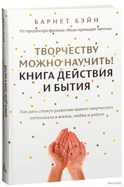 Творчеству можно научить! Книга действия и бытия. Барнет Бэйн