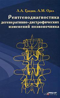 Рентгенодиагностика дегеративно-дистрофических изменений позвоночника. Л. Гридин, Александр Орел