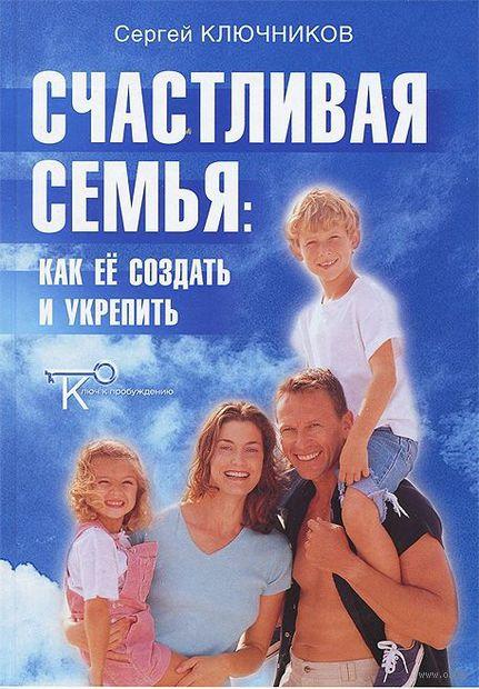 Счастливая семья. Как ее создать и укрепить. Сергей Ключников