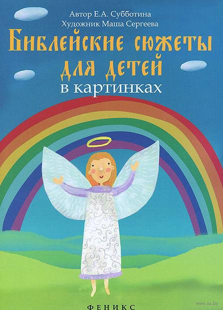 Библейские сюжеты для детей в картинках. Елена Субботина
