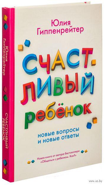 Счастливый ребенок. Новые вопросы и новые ответы. Юлия Гиппенрейтер