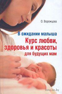 В ожидании малыша. Курс любви, здоровья и красоты для будущих мам. Ольга Ворожцова