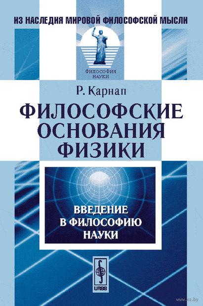 Философские основания физики. Введение в философию науки. Р. Карнап