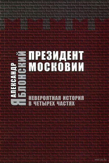 Президент Московии. Невероятная история в четырех частях. Александр Яблонский