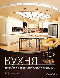 Кухня: дизайн, перепланировка, отделка. Евгений Симонов
