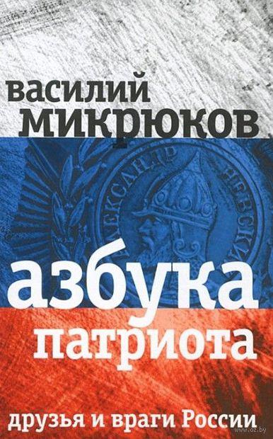 Азбука патриота. Друзья и враги России. Василий Микрюков