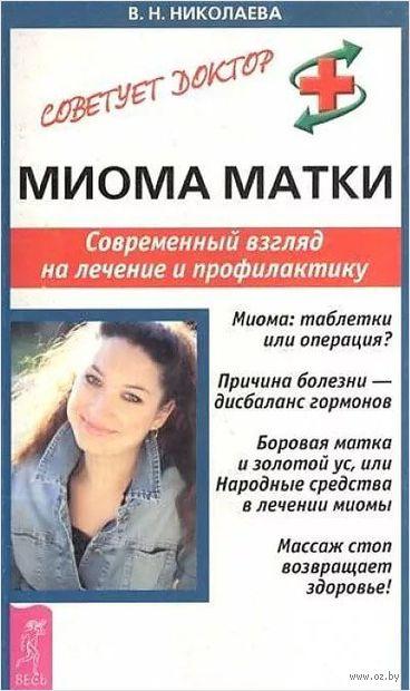 Миома матки. Современный взгляд на лечение и профилактику. Валентина Николаева