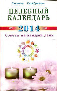 Целебный календарь на 2014 г. Советы на каждый день. Людмила Серебрякова