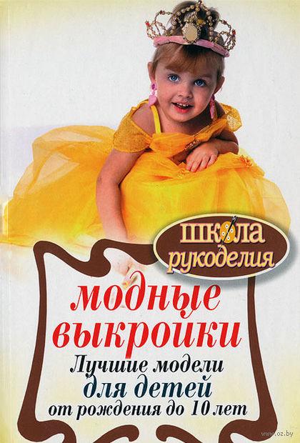 Модные выкройки. Лучшие модели для детей от рождения до 10 лет