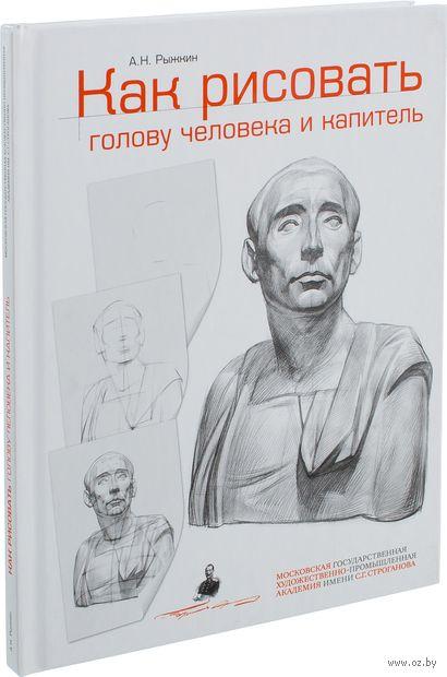 Как рисовать голову человека и капитель. Пособие для поступающих в художественные вузы. Александр Рыжкин