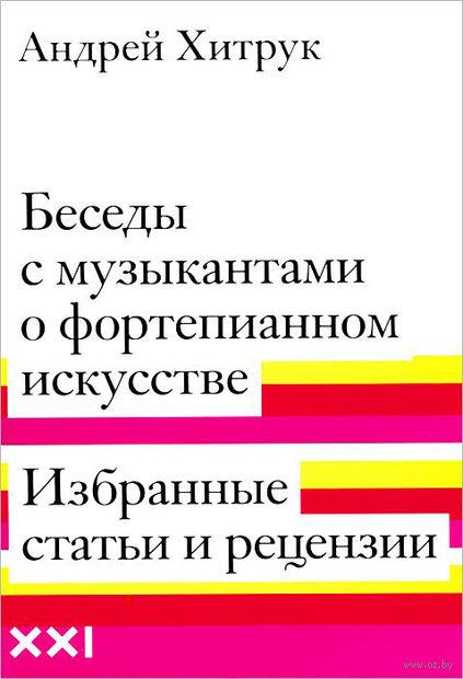 Беседы с музыкантами о фортепианном искусстве. Избранные статьи и рецензии. Андрей Хитрук