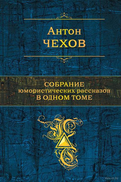 Собрание юмористических рассказов в одном томе. Антон Чехов