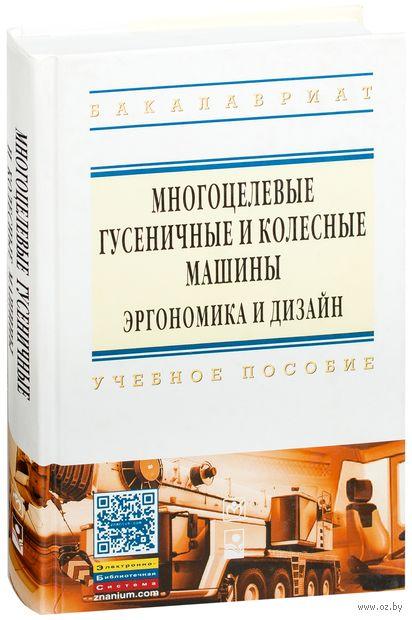 Многоцелевые гусеничные и колесные машины. Эргономика и дизайн. Валерий Гуськов, Д. Клютко, Л. Кухаренок