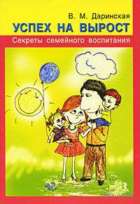 Успех на вырост. Секреты семейного воспитания. Валентина Даринская