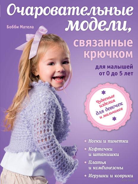 Очаровательные модели, связанные крючком, для малышей от 0 до 5 лет. Б. Матела
