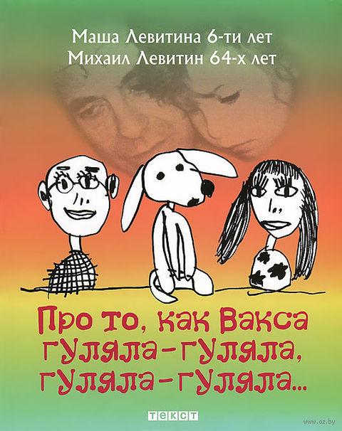 Про то, как Вакса гуляла-гуляла, гуляла-гуляла.... Михаил Левитин, Маша Левитина