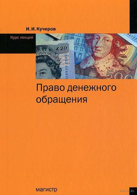 Право денежного обращения. Курс лекций. И. Кучеров