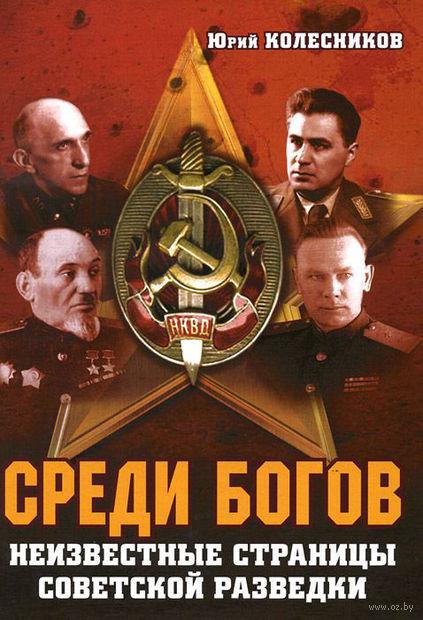 Среди богов. Неизвестные страницы советской разведки. Юрий Колесников