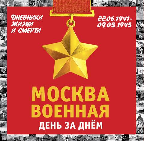 Москва военная день за днем. Дневники жизни и смерти. 22 июня 1941 - 9 мая 1945. Михаил Вострышев