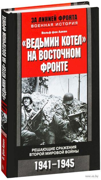 """""""Ведьмин котел"""" на восточном фронте . Решающие сражение Второй мировой войны. 1941-1945 — фото, картинка"""