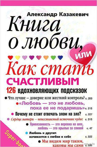 Книга о любви, или Как стать счастливым. 126 вдохновляющих подсказок. Александр Казакевич