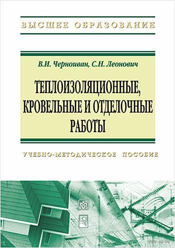 Теплоизоляционные, кровельные и отделочные работы. В. Черноиван, С. Леонович