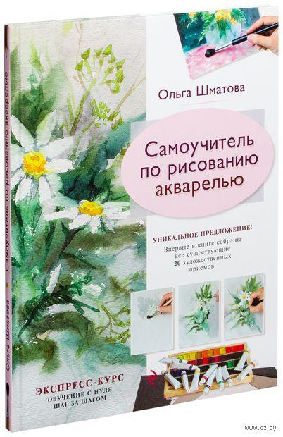 Самоучитель по рисованию акварелью. Ольга Шматова