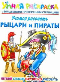 Учимся рисовать. Рыцари и пираты. Умная раскраска с волшебными прозрачными страницами. Андрей Рахманов
