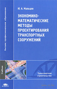 Экономико-математические методы проектирования транспортных сооружений. Юрий Мальцев