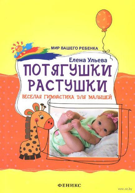 Потягушки-растушки. Веселая гимнастика для малышей. Елена Ульева