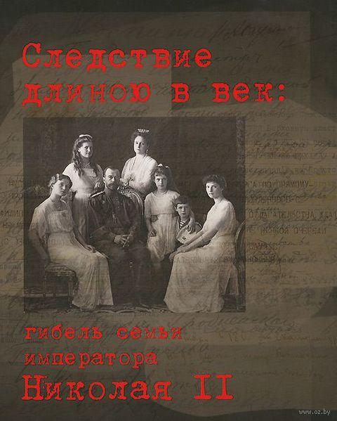 Следствие длиною в век. Гибель семьи императора Николая II. Сергей Мироненко