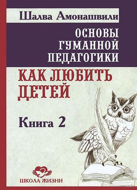Основы гуманной педагогики. Книга 2. Как любить детей. Шалва Амонашвили