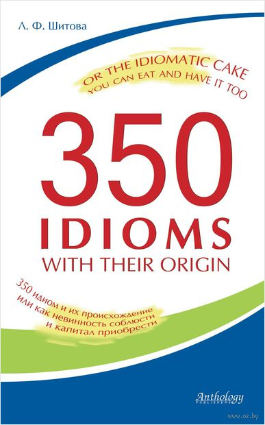 350 Idioms with Their Origin, or The Idiomatic Cake You Can Eat and Have It Too. Лариса Шитова