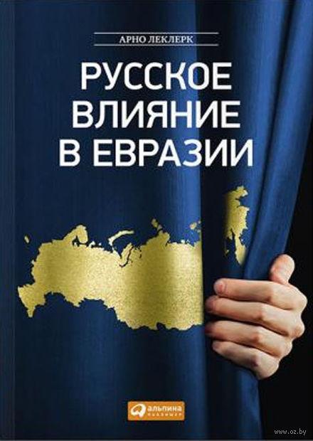 Русское влияние в Евразии. Арно Леклерк
