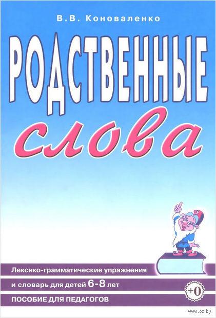 Родственные слова. Лексико-грамматические упражнения и словарь для детей 6-8 лет. Вилена Коноваленко